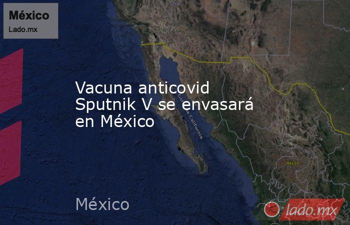 Vacuna anticovid Sputnik V se envasará en México. Noticias en tiempo real