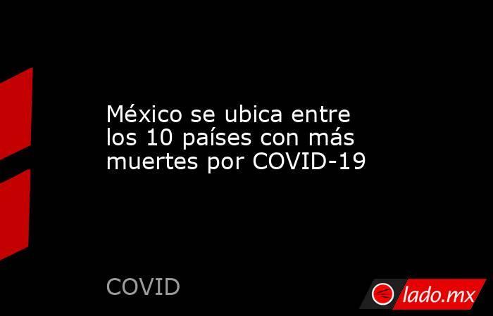 México se ubica entre los 10 países con más muertes por COVID-19. Noticias en tiempo real