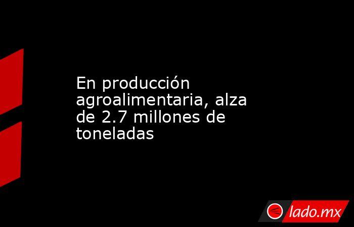 En producción agroalimentaria, alza de 2.7 millones de toneladas. Noticias en tiempo real