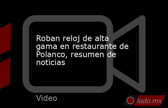Roban reloj de alta gama en restaurante de Polanco, resumen de noticias. Noticias en tiempo real