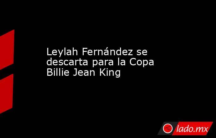 Leylah Fernández se descarta para la Copa Billie Jean King. Noticias en tiempo real