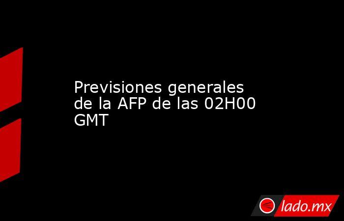 Previsiones generales de la AFP de las 02H00 GMT. Noticias en tiempo real