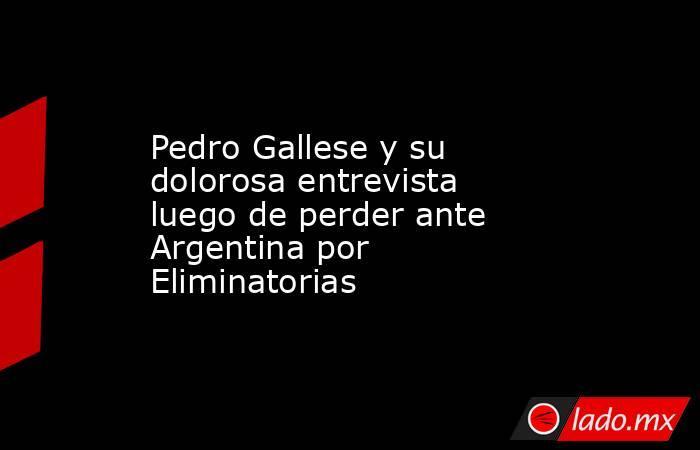 Pedro Gallese y su dolorosa entrevista luego de perder ante Argentina por Eliminatorias. Noticias en tiempo real