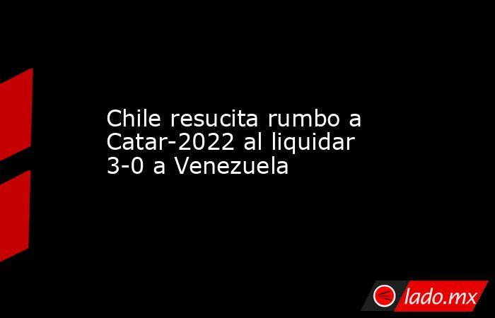 Chile resucita rumbo a Catar-2022 al liquidar 3-0 a Venezuela. Noticias en tiempo real