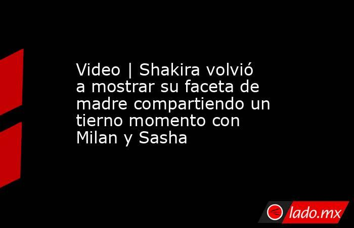 Video | Shakira volvió a mostrar su faceta de madre compartiendo un tierno momento con Milan y Sasha. Noticias en tiempo real
