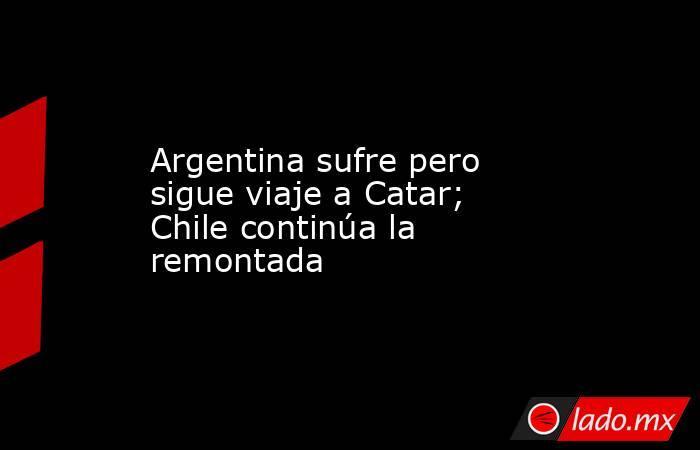 Argentina sufre pero sigue viaje a Catar; Chile continúa la remontada. Noticias en tiempo real