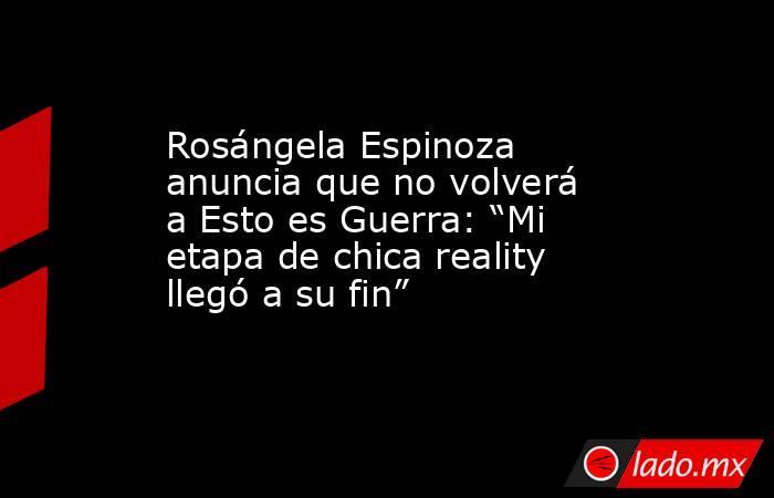 """Rosángela Espinoza anuncia que no volverá a Esto es Guerra: """"Mi etapa de chica reality llegó a su fin"""". Noticias en tiempo real"""