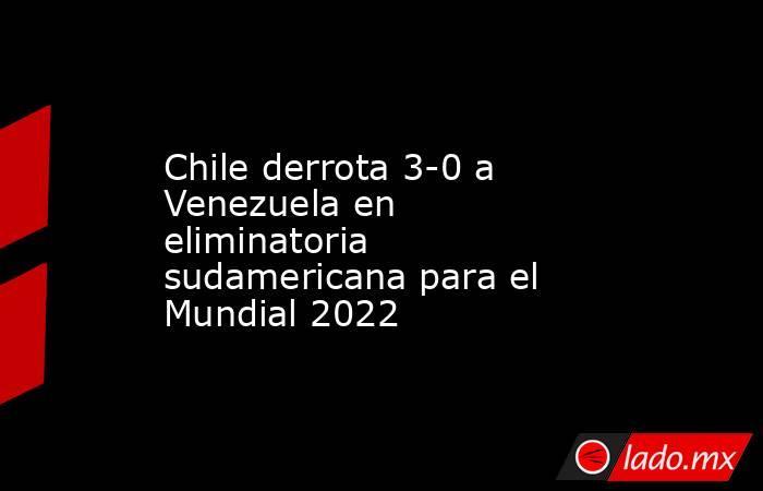 Chile derrota 3-0 a Venezuela en eliminatoria sudamericana para el Mundial 2022. Noticias en tiempo real