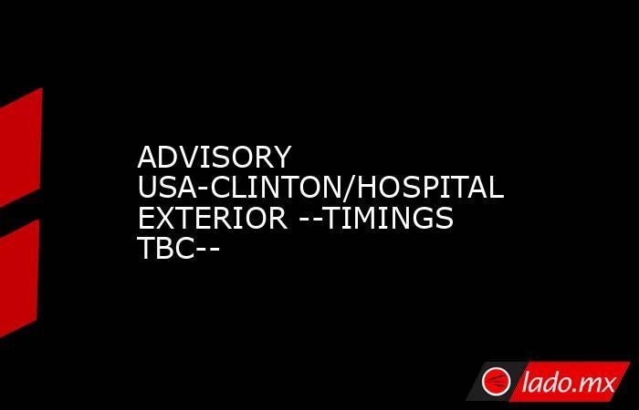 ADVISORY USA-CLINTON/HOSPITAL EXTERIOR --TIMINGS TBC--. Noticias en tiempo real