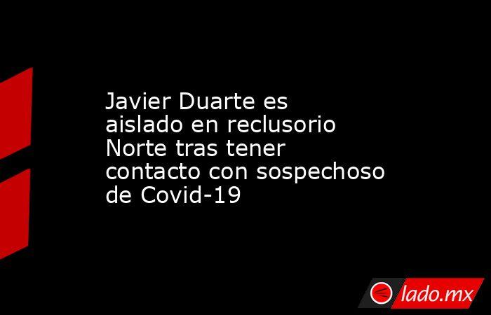 Javier Duarte es aislado en reclusorio Norte tras tener contacto con sospechoso de Covid-19. Noticias en tiempo real