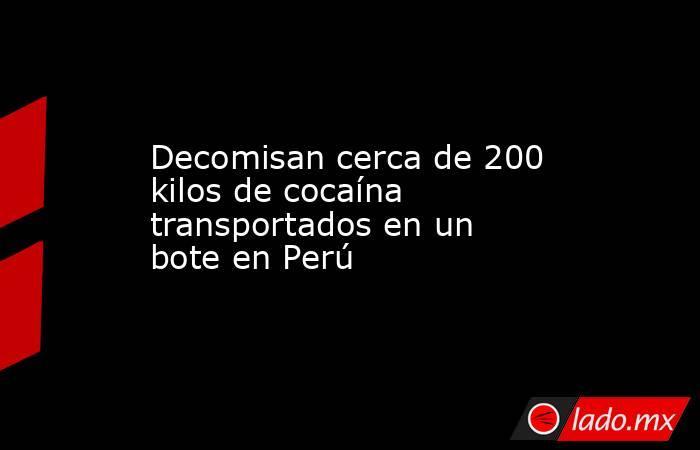 Decomisan cerca de 200 kilos de cocaína transportados en un bote en Perú. Noticias en tiempo real