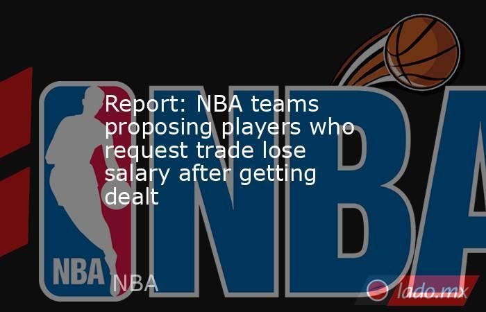 Report: NBA teams proposing players who request trade lose salary after getting dealt. Noticias en tiempo real