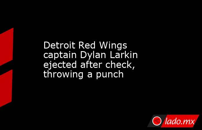 Detroit Red Wings captain Dylan Larkin ejected after check, throwing a punch. Noticias en tiempo real