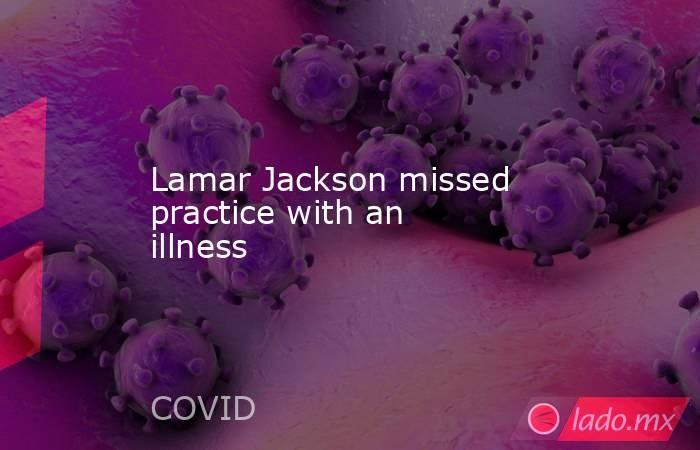 Lamar Jackson missed practice with an illness. Noticias en tiempo real