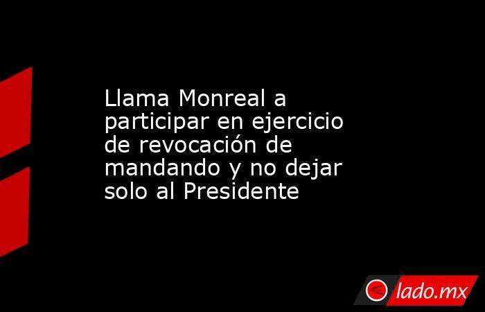 Llama Monreal a participar en ejercicio de revocación de mandando y no dejar solo al Presidente. Noticias en tiempo real