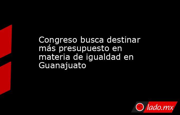 Congreso busca destinar más presupuesto en materia de igualdad en Guanajuato. Noticias en tiempo real