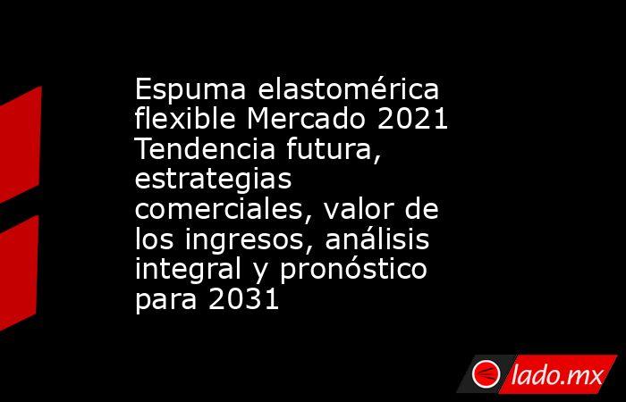 Espuma elastomérica flexible Mercado 2021 Tendencia futura, estrategias comerciales, valor de los ingresos, análisis integral y pronóstico para 2031. Noticias en tiempo real