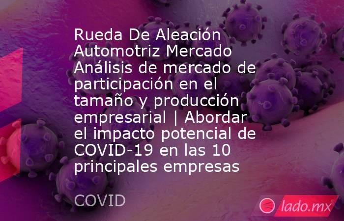 Rueda De Aleación Automotriz Mercado Análisis de mercado de participación en el tamaño y producción empresarial   Abordar el impacto potencial de COVID-19 en las 10 principales empresas. Noticias en tiempo real