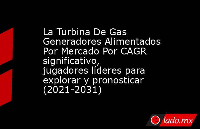 La Turbina De Gas Generadores Alimentados Por Mercado Por CAGR significativo, jugadores líderes para explorar y pronosticar (2021-2031). Noticias en tiempo real