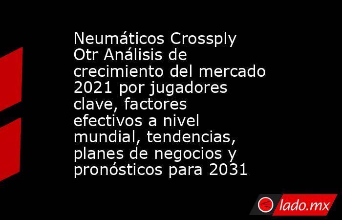 Neumáticos Crossply Otr Análisis de crecimiento del mercado 2021 por jugadores clave, factores efectivos a nivel mundial, tendencias, planes de negocios y pronósticos para 2031. Noticias en tiempo real