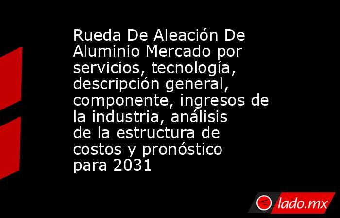Rueda De Aleación De Aluminio Mercado por servicios, tecnología, descripción general, componente, ingresos de la industria, análisis de la estructura de costos y pronóstico para 2031. Noticias en tiempo real
