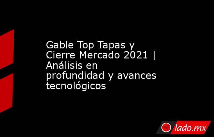 Gable Top Tapas y Cierre Mercado 2021   Análisis en profundidad y avances tecnológicos. Noticias en tiempo real