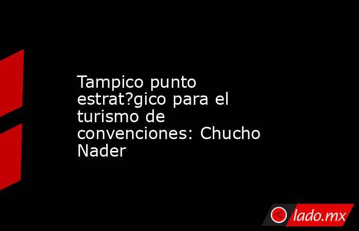 Tampico punto estrat?gico para el turismo de convenciones: Chucho Nader. Noticias en tiempo real