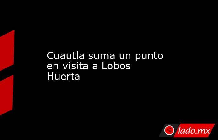 Cuautla suma un punto en visita a Lobos Huerta. Noticias en tiempo real