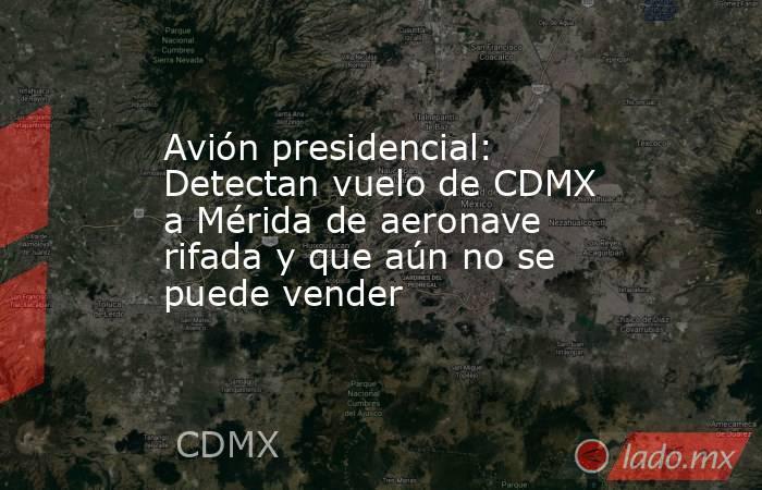 Avión presidencial: Detectan vuelo de CDMX a Mérida de aeronave rifada y que aún no se puede vender . Noticias en tiempo real