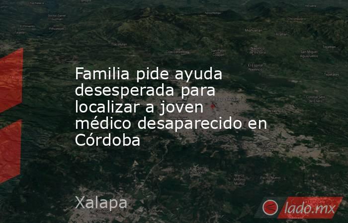 Familia pide ayuda desesperada para localizar a joven médico desaparecido en Córdoba. Noticias en tiempo real