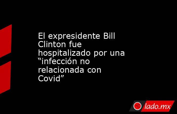 """El expresidente Bill Clinton fue hospitalizado por una """"infección no relacionada con Covid"""". Noticias en tiempo real"""
