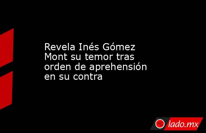 Revela Inés Gómez Mont su temor tras orden de aprehensión en su contra. Noticias en tiempo real