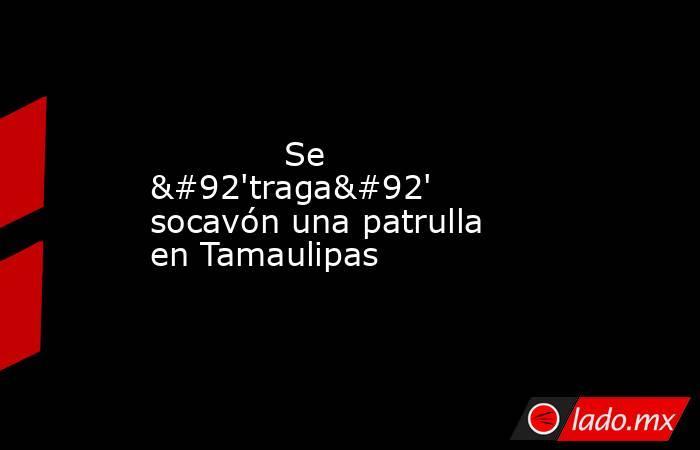 Se \'traga\' socavón una patrulla en Tamaulipas            . Noticias en tiempo real