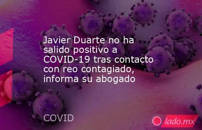 Javier Duarte no ha salido positivo a COVID-19 tras contacto con reo contagiado, informa su abogado. Noticias en tiempo real