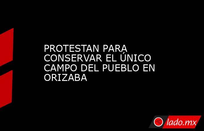 PROTESTAN PARA CONSERVAR EL ÚNICO CAMPO DEL PUEBLO EN ORIZABA. Noticias en tiempo real
