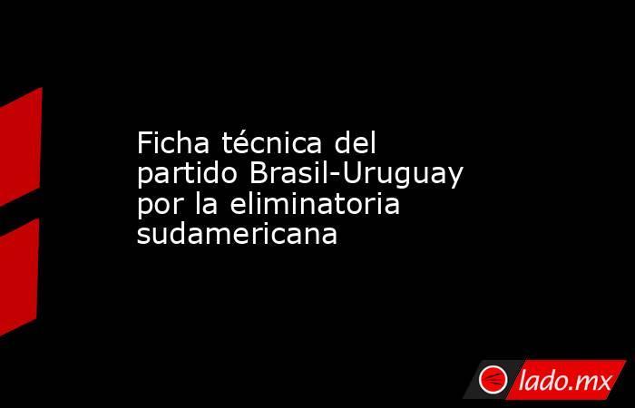 Ficha técnica del partido Brasil-Uruguay por la eliminatoria sudamericana. Noticias en tiempo real