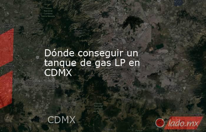 Dónde conseguir un tanque de gas LP en CDMX. Noticias en tiempo real