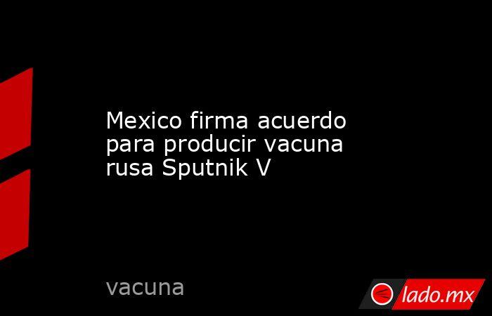 Mexico firma acuerdo para producir vacuna rusa Sputnik V. Noticias en tiempo real