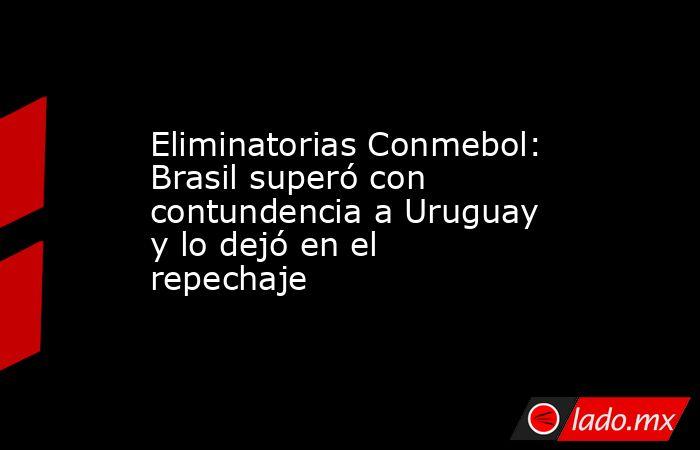 Eliminatorias Conmebol: Brasil superó con contundencia a Uruguay y lo dejó en el repechaje. Noticias en tiempo real