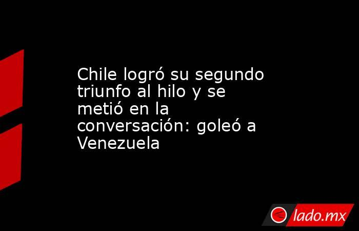 Chile logró su segundo triunfo al hilo y se metió en la conversación: goleó a Venezuela. Noticias en tiempo real