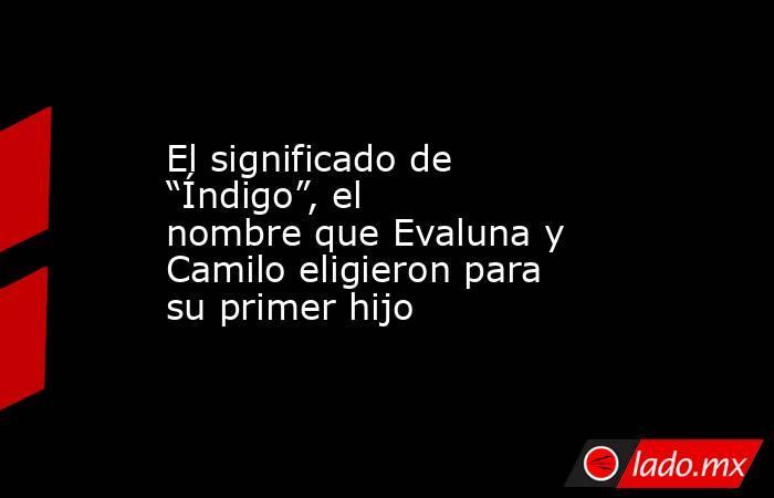 """El significado de """"Índigo"""", el nombre que Evaluna y Camilo eligieron para su primer hijo. Noticias en tiempo real"""