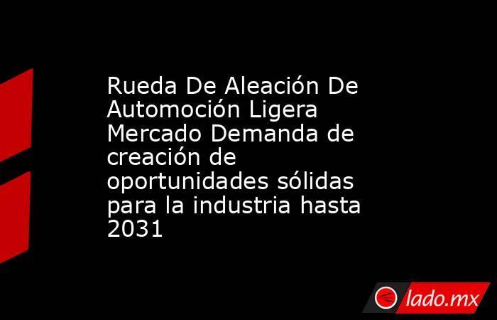 Rueda De Aleación De Automoción Ligera Mercado Demanda de creación de oportunidades sólidas para la industria hasta 2031. Noticias en tiempo real