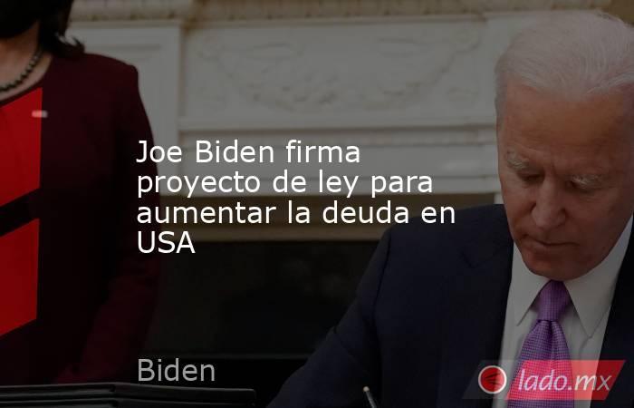 Joe Biden firma proyecto de ley para aumentar la deuda en USA. Noticias en tiempo real