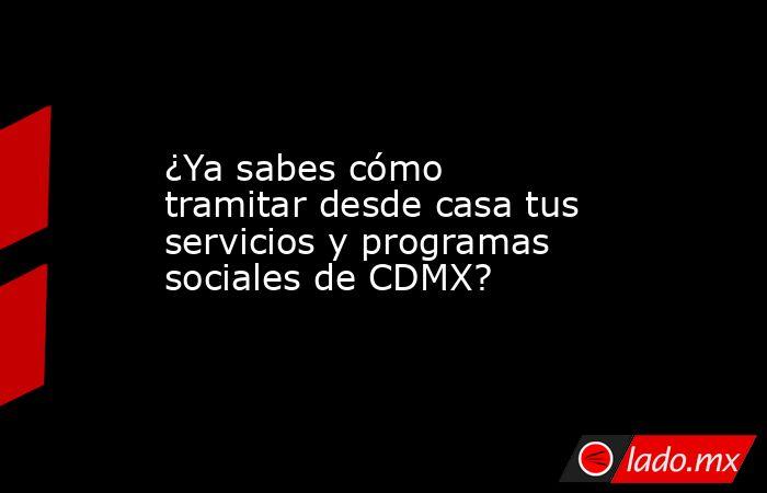 ¿Ya sabes cómo tramitar desde casa tus servicios y programas sociales de CDMX?. Noticias en tiempo real