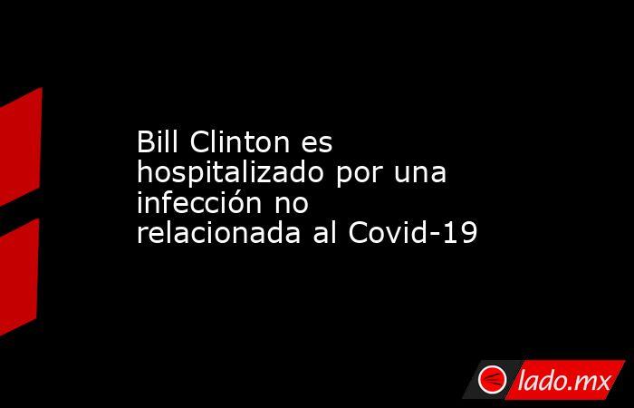 Bill Clinton es hospitalizado por una infección no relacionada al Covid-19. Noticias en tiempo real