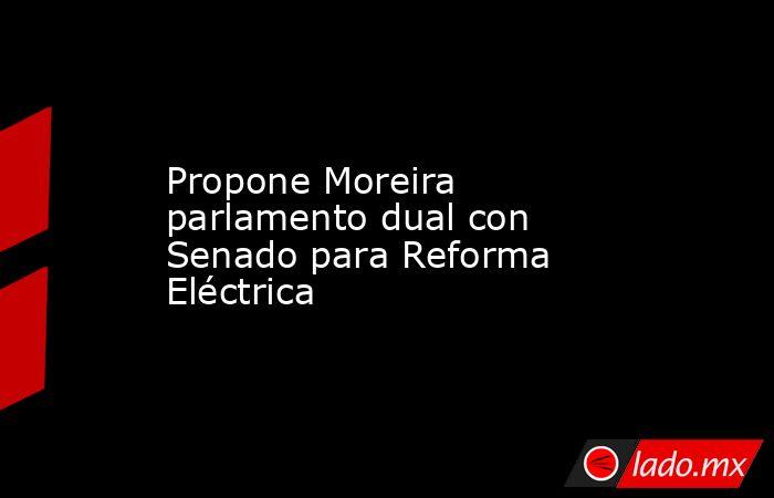 Propone Moreira parlamento dual con Senado para Reforma Eléctrica. Noticias en tiempo real