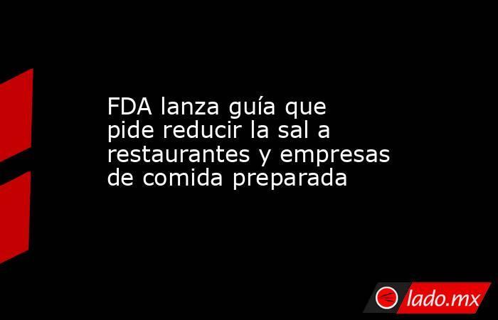 FDA lanza guía que pide reducir la sal a restaurantes y empresas de comida preparada. Noticias en tiempo real