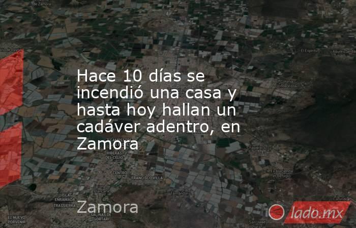Hace 10 días se incendió una casa y hasta hoy hallan un cadáver adentro, en Zamora. Noticias en tiempo real