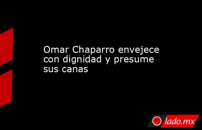 Omar Chaparro envejece con dignidad y presume sus canas. Noticias en tiempo real