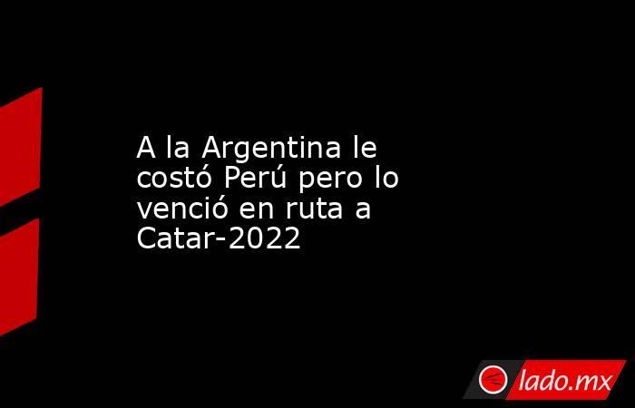 A la Argentina le costó Perú pero lo venció en ruta a Catar-2022. Noticias en tiempo real